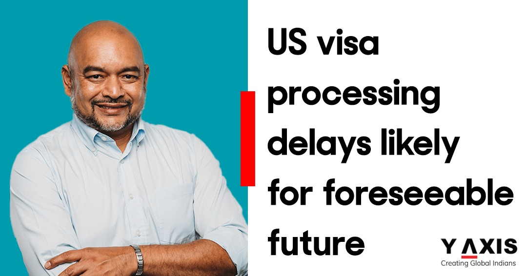 US visa processing delays likely for foreseeable future